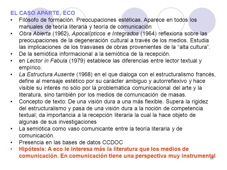 26 EL CASO APARTE. ECO Filósofo de formación. Preocupaciones estéticas. Aparece en todos los manuales de teoría literaria y teoría de comunicación Obr