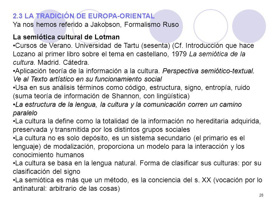 28 2.3 LA TRADICIÓN DE EUROPA-ORIENTAL Ya nos hemos referido a Jakobson, Formalismo Ruso La semiótica cultural de Lotman Cursos de Verano. Universidad