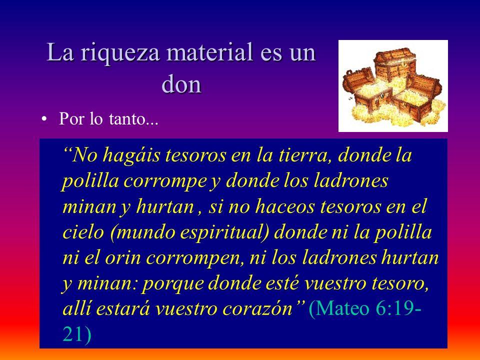 La riqueza material es un don Por lo tanto... No hagáis tesoros en la tierra, donde la polilla corrompe y donde los ladrones minan y hurtan, si no hac