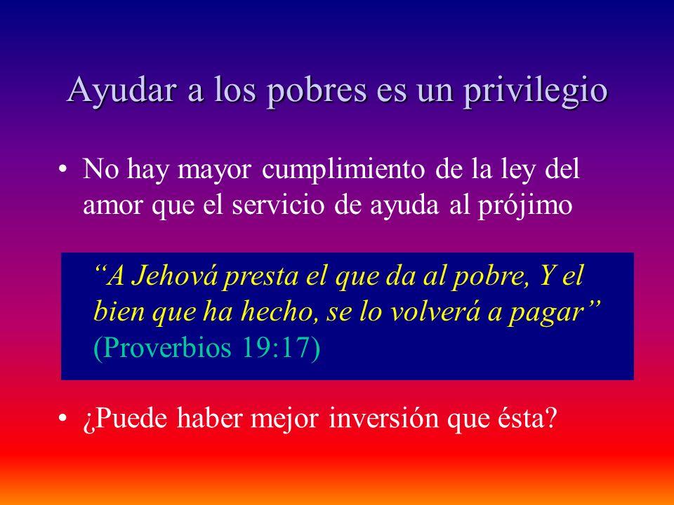 Ayudar a los pobres es un privilegio No hay mayor cumplimiento de la ley del amor que el servicio de ayuda al prójimo A Jehová presta el que da al pob