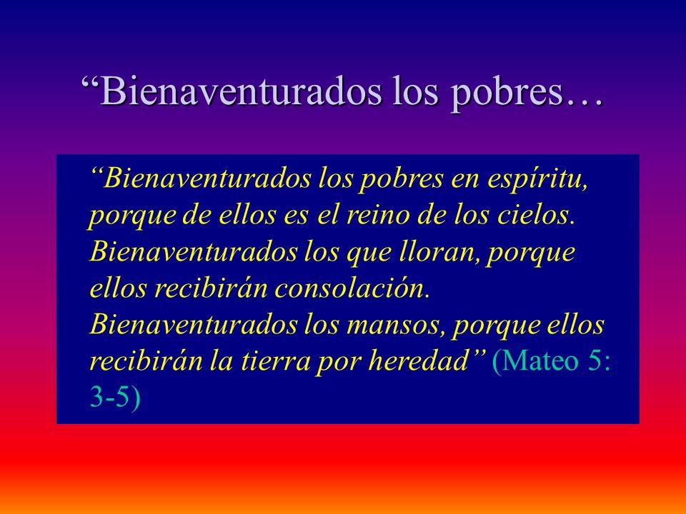 Bienaventurados los pobres… Bienaventurados los pobres en espíritu, porque de ellos es el reino de los cielos. Bienaventurados los que lloran, porque