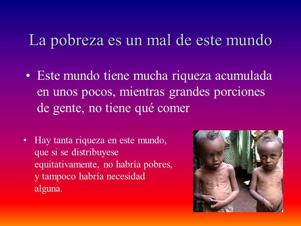 La pobreza es un mal de este mundo Este mundo tiene mucha riqueza acumulada en unos pocos, mientras grandes porciones de gente, no tiene qué comer Hay