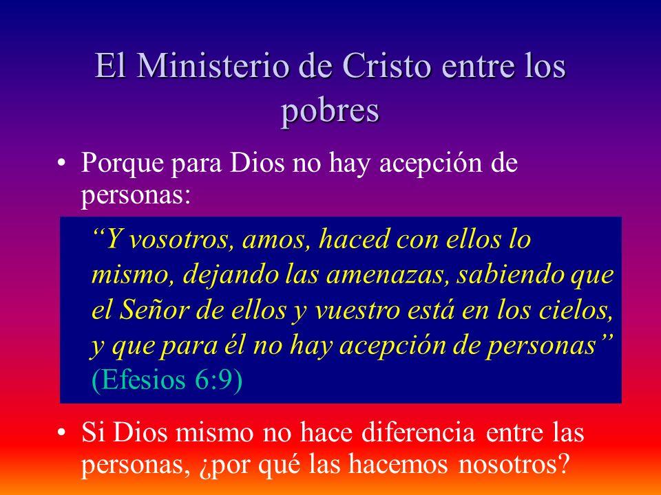El Ministerio de Cristo entre los pobres Porque para Dios no hay acepción de personas: Y vosotros, amos, haced con ellos lo mismo, dejando las amenaza