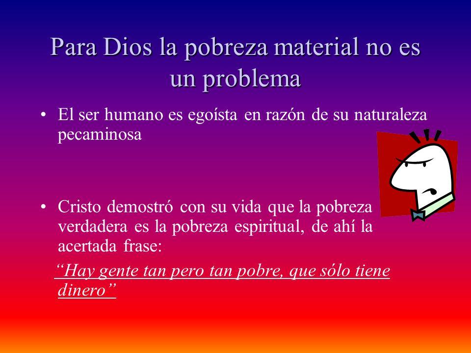 Para Dios la pobreza material no es un problema El ser humano es egoísta en razón de su naturaleza pecaminosa Cristo demostró con su vida que la pobre