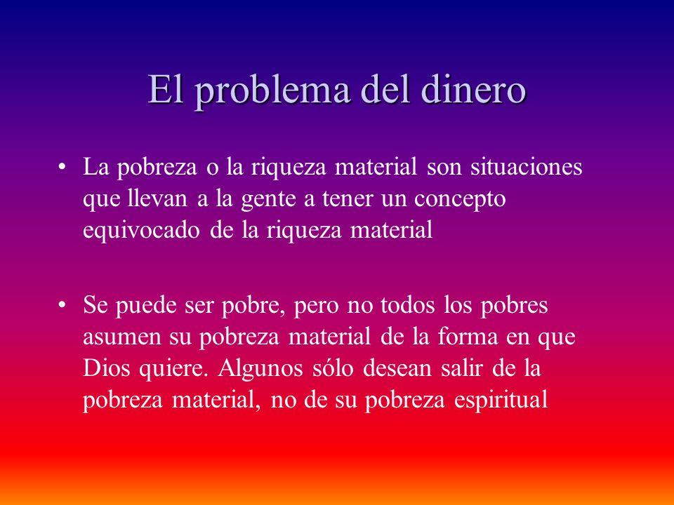 El problema del dinero La pobreza o la riqueza material son situaciones que llevan a la gente a tener un concepto equivocado de la riqueza material Se