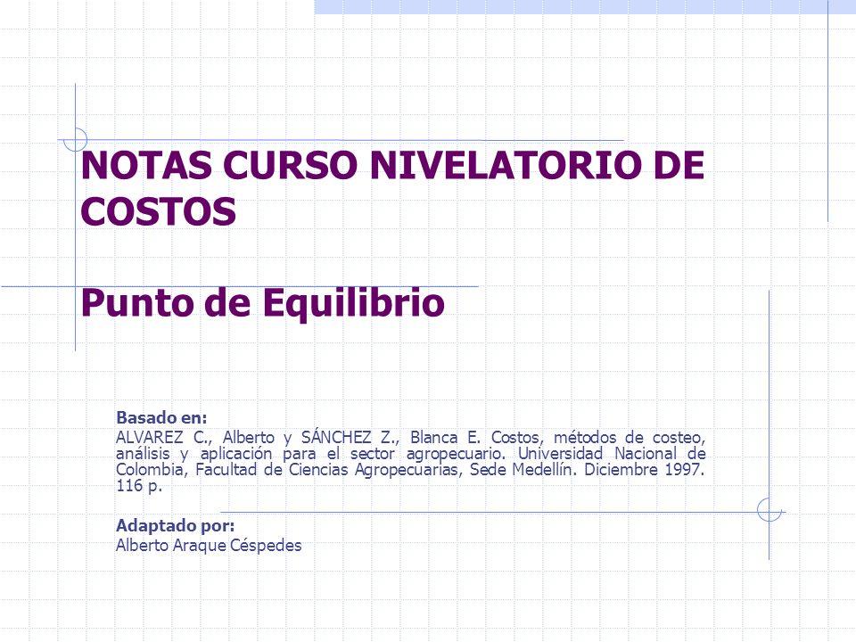 NOTAS CURSO NIVELATORIO DE COSTOS Punto de Equilibrio Basado en: ALVAREZ C., Alberto y SÁNCHEZ Z., Blanca E. Costos, métodos de costeo, análisis y apl