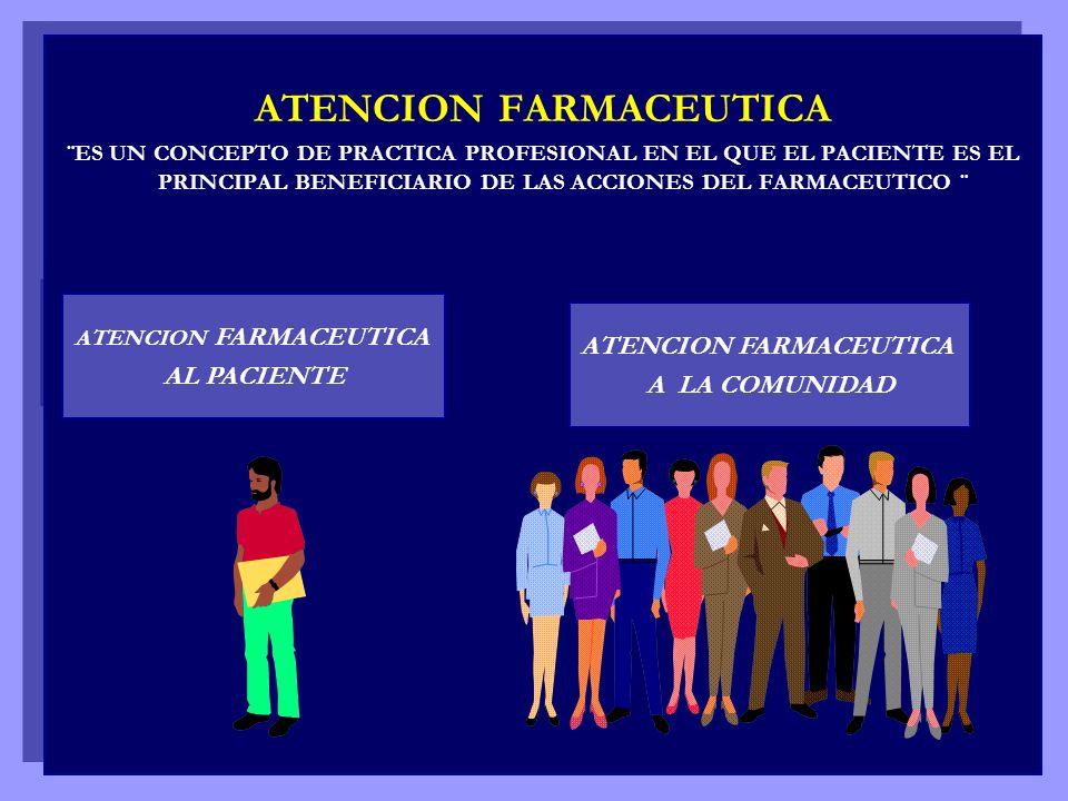ATENCION FARMACEUTICA ¨ES UN CONCEPTO DE PRACTICA PROFESIONAL EN EL QUE EL PACIENTE ES EL PRINCIPAL BENEFICIARIO DE LAS ACCIONES DEL FARMACEUTICO ¨ AT