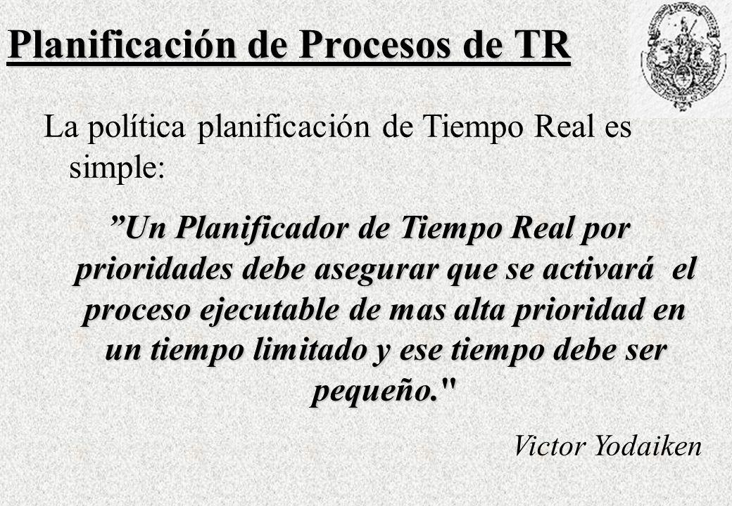 Planificación de Procesos de TR La política planificación de Tiempo Real es simple: Un Planificador de Tiempo Real por prioridades debe asegurar que se activará el proceso ejecutable de mas alta prioridad en un tiempo limitado y ese tiempo debe ser pequeño. Victor Yodaiken