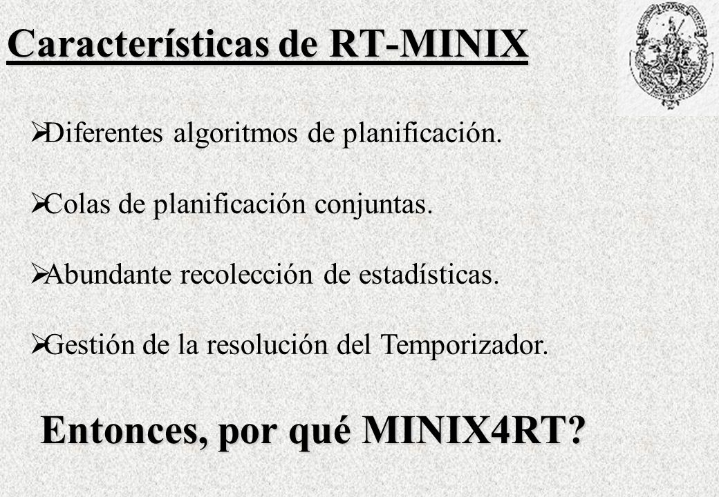 Conclusiones El microkernel de MINIX4RT dispone de las facilidades básicas para la gestión de Interrupciones, Procesos, Temporizadores, Mensajes y recolección de estadísticas de Tiempo Real convirtiéndolo en una excelente elección para realizar prácticas de codificación en cursos de Diseño e Implementación de Sistemas Operativos de Tiempo Real