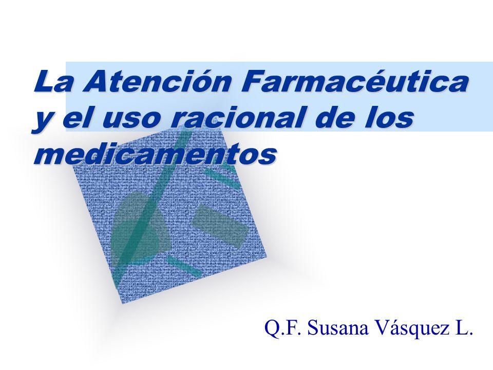 La Atención Farmacéutica y el uso racional de los medicamentos Q.F. Susana Vásquez L.