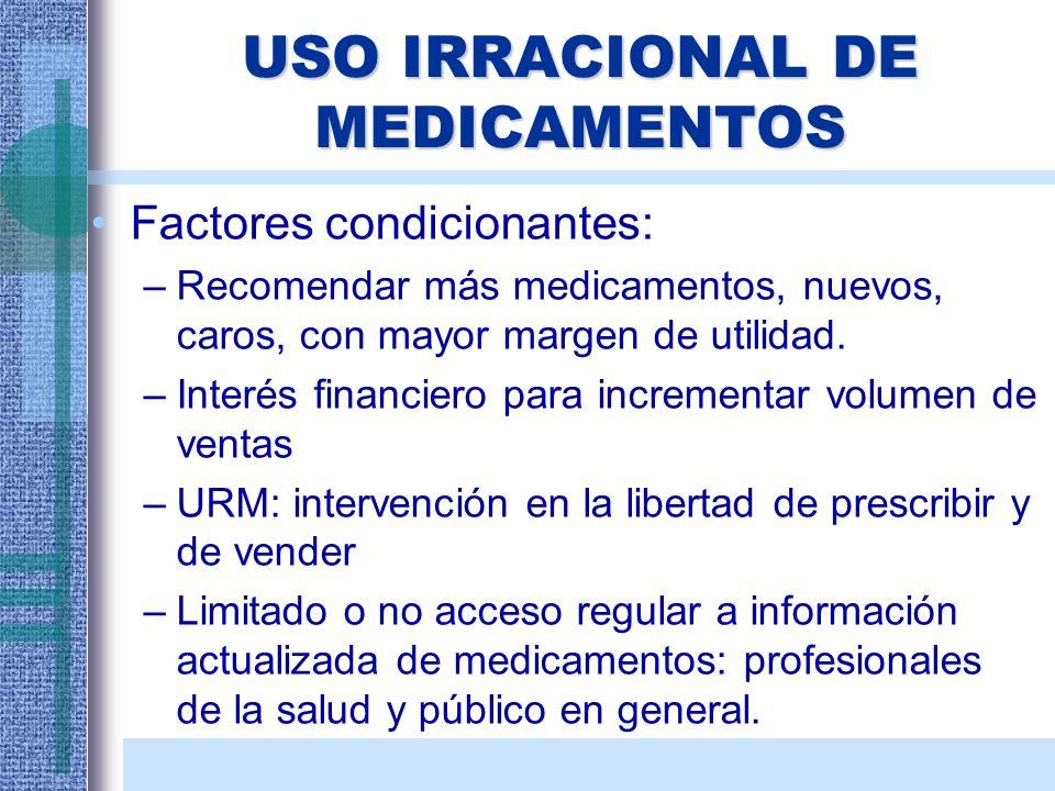 USO IRRACIONAL DE MEDICAMENTOS Factores condicionantes: –Recomendar más medicamentos, nuevos, caros, con mayor margen de utilidad. –Interés financiero
