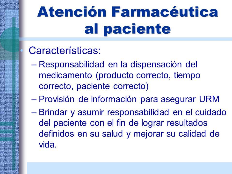 Atención Farmacéutica al paciente Características: –Responsabilidad en la dispensación del medicamento (producto correcto, tiempo correcto, paciente c
