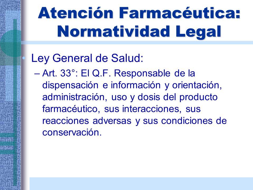 Atención Farmacéutica: Normatividad Legal Ley General de Salud: –Art. 33°: El Q.F. Responsable de la dispensación e información y orientación, adminis
