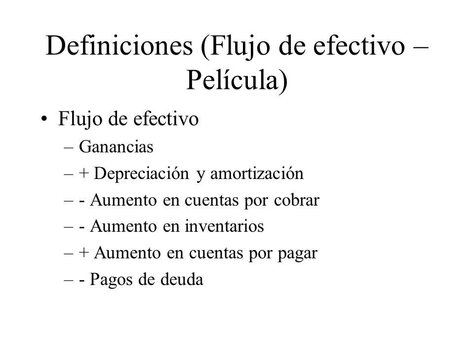 Definiciones (Flujo de efectivo – Película) Flujo de efectivo –Ganancias –+ Depreciación y amortización –- Aumento en cuentas por cobrar –- Aumento en