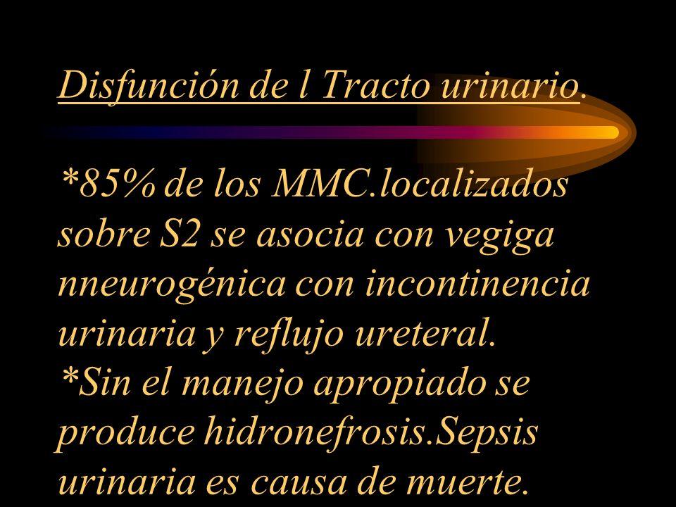 Disfunción de l Tracto urinario. *85% de los MMC.localizados sobre S2 se asocia con vegiga nneurogénica con incontinencia urinaria y reflujo ureteral.