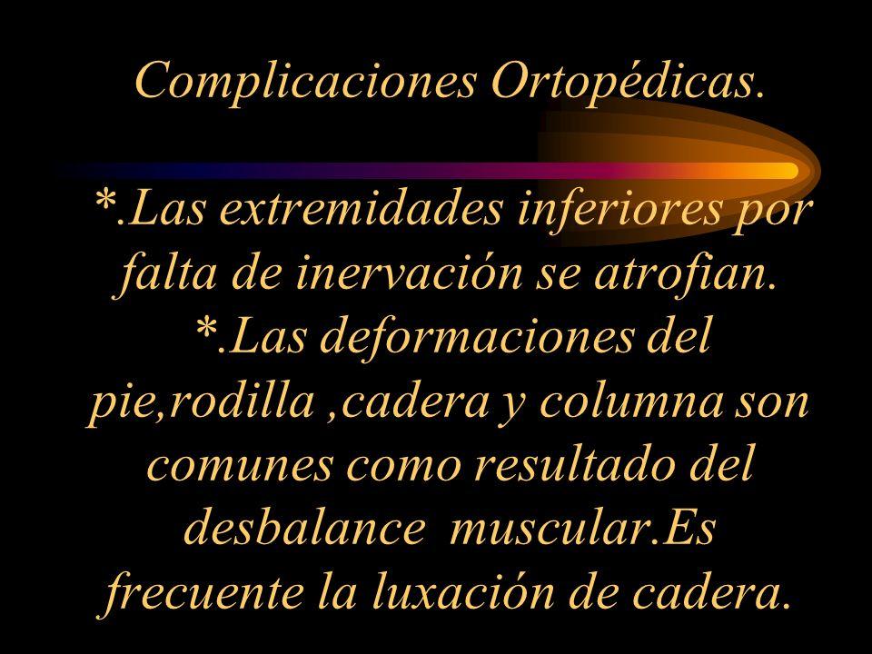 Complicaciones Ortopédicas. *.Las extremidades inferiores por falta de inervación se atrofian. *.Las deformaciones del pie,rodilla,cadera y columna so