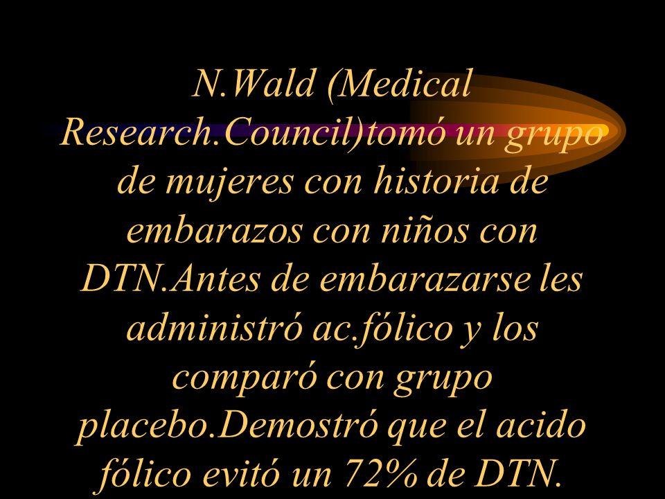 N.Wald (Medical Research.Council)tomó un grupo de mujeres con historia de embarazos con niños con DTN.Antes de embarazarse les administró ac.fólico y