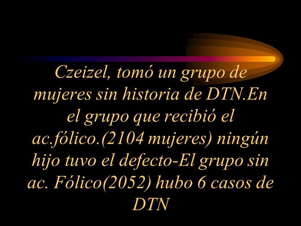 Czeizel, tomó un grupo de mujeres sin historia de DTN.En el grupo que recibió el ac.fólico.(2104 mujeres) ningún hijo tuvo el defecto-El grupo sin ac.