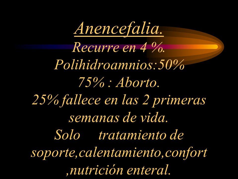 Anencefalia. Recurre en 4 %. Polihidroamnios:50% 75% : Aborto. 25% fallece en las 2 primeras semanas de vida. Solo tratamiento de soporte,calentamient
