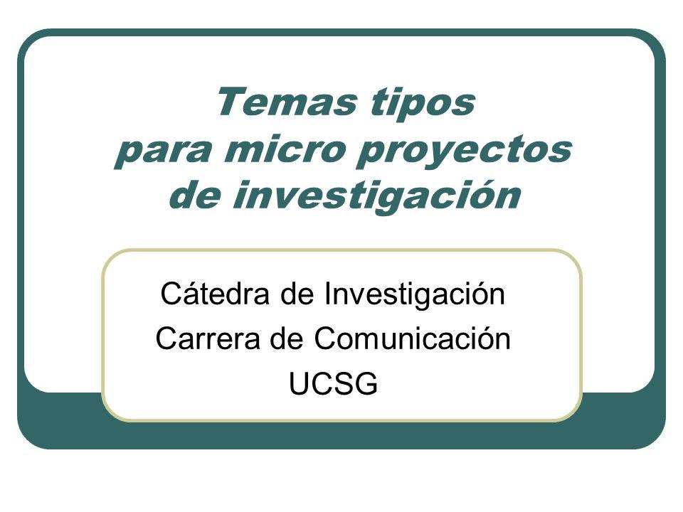 Temas tipos para micro proyectos de investigación Cátedra de Investigación Carrera de Comunicación UCSG