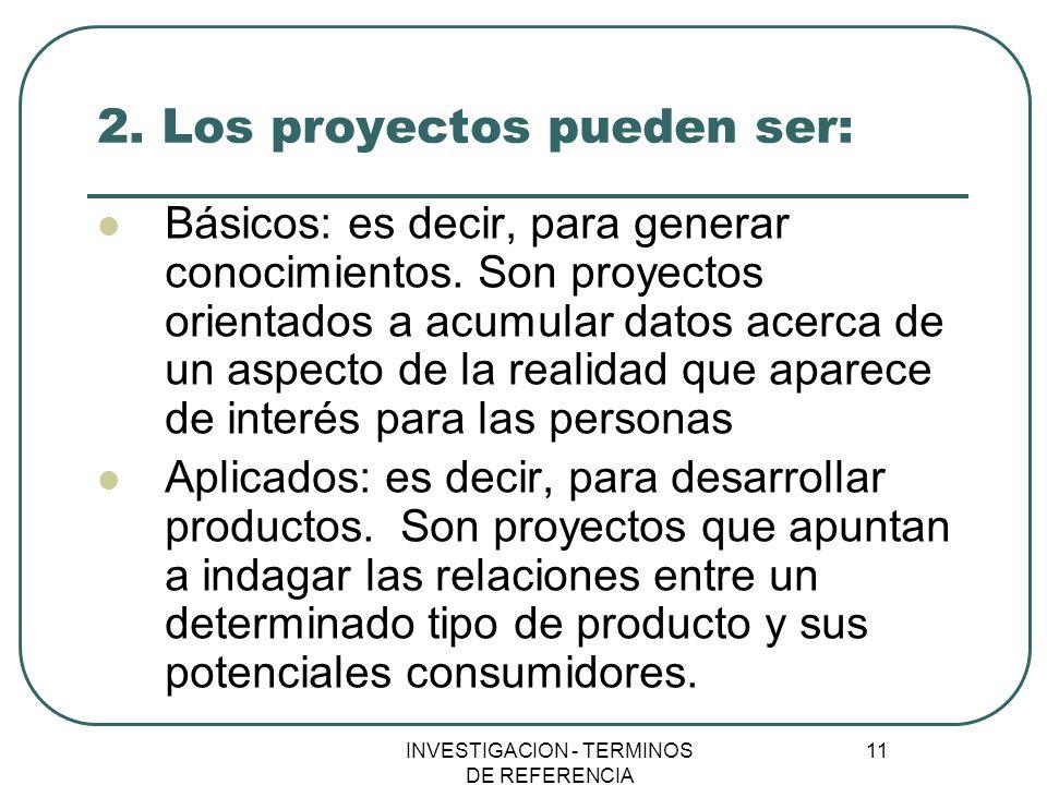 INVESTIGACION - TERMINOS DE REFERENCIA 11 2. Los proyectos pueden ser: Básicos: es decir, para generar conocimientos. Son proyectos orientados a acumu