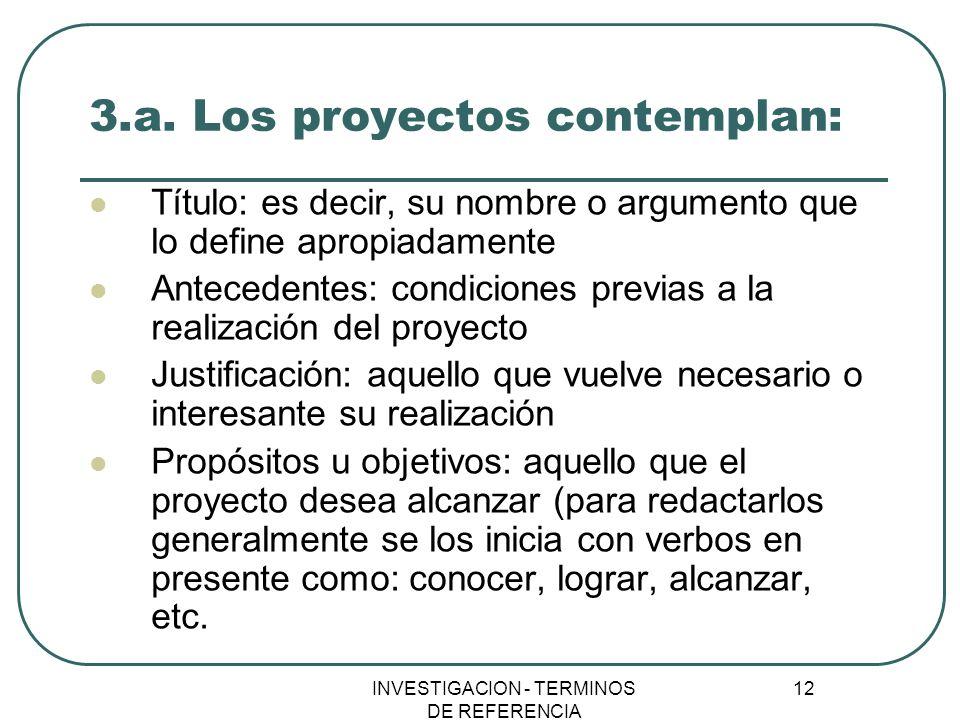 INVESTIGACION - TERMINOS DE REFERENCIA 12 3.a. Los proyectos contemplan: Título: es decir, su nombre o argumento que lo define apropiadamente Antecede