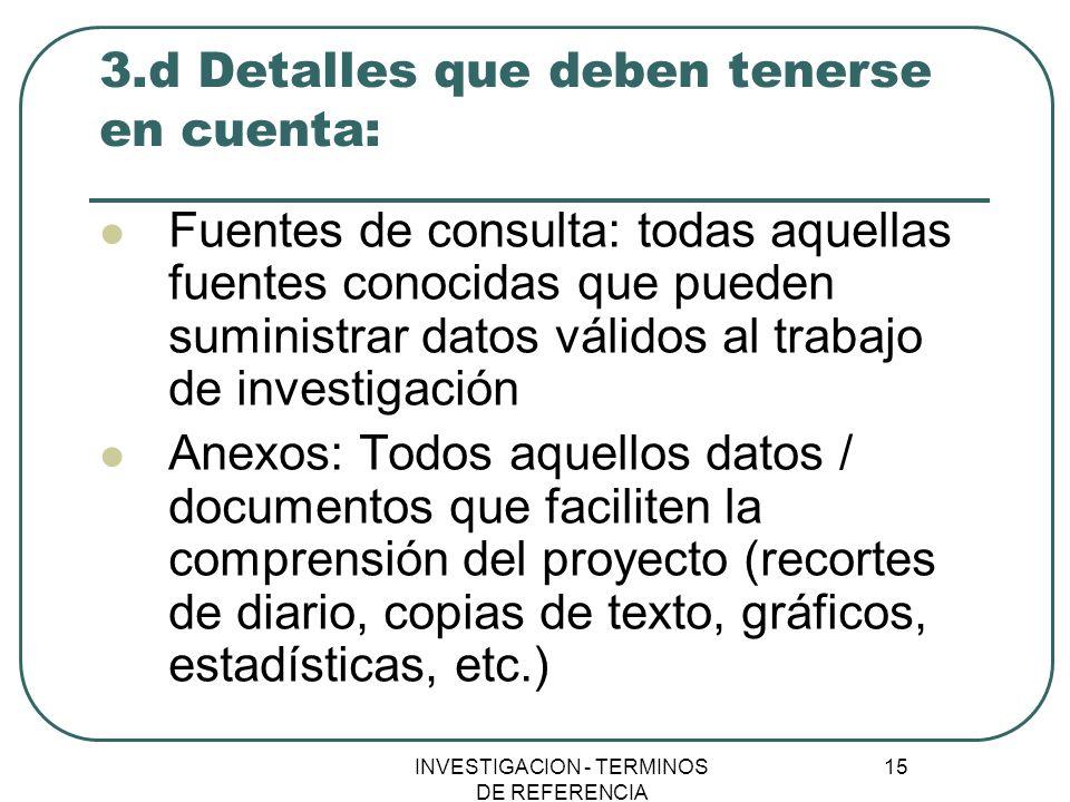 INVESTIGACION - TERMINOS DE REFERENCIA 15 3.d Detalles que deben tenerse en cuenta: Fuentes de consulta: todas aquellas fuentes conocidas que pueden s