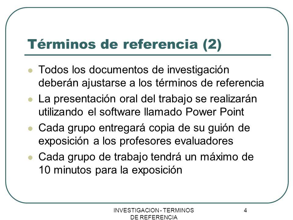 INVESTIGACION - TERMINOS DE REFERENCIA 4 Términos de referencia (2) Todos los documentos de investigación deberán ajustarse a los términos de referenc