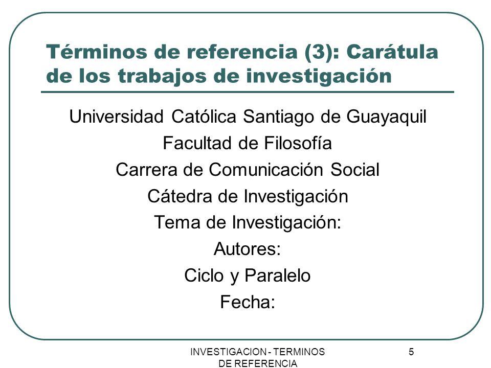 INVESTIGACION - TERMINOS DE REFERENCIA 5 Términos de referencia (3): Carátula de los trabajos de investigación Universidad Católica Santiago de Guayaq