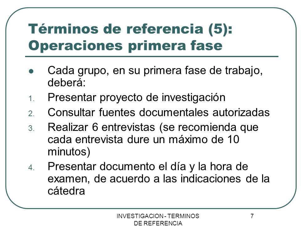 INVESTIGACION - TERMINOS DE REFERENCIA 7 Términos de referencia (5): Operaciones primera fase Cada grupo, en su primera fase de trabajo, deberá: 1. Pr