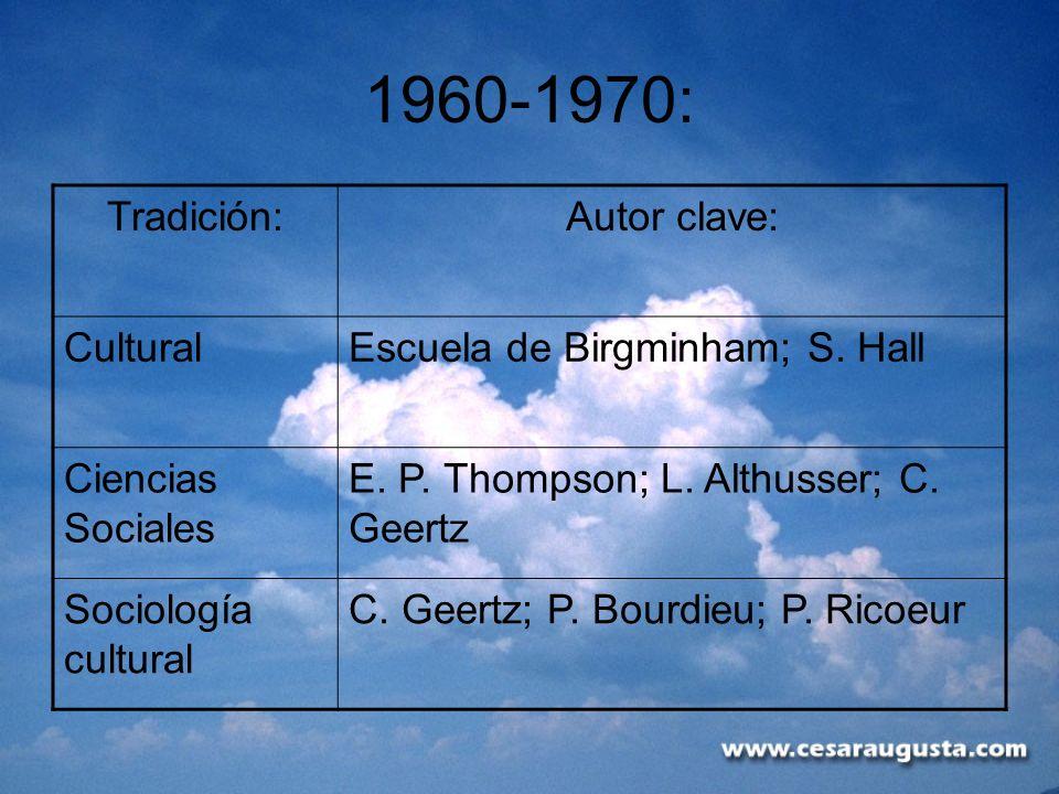 1960-1970: Tradición:Autor clave: CulturalEscuela de Birgminham; S. Hall Ciencias Sociales E. P. Thompson; L. Althusser; C. Geertz Sociología cultural