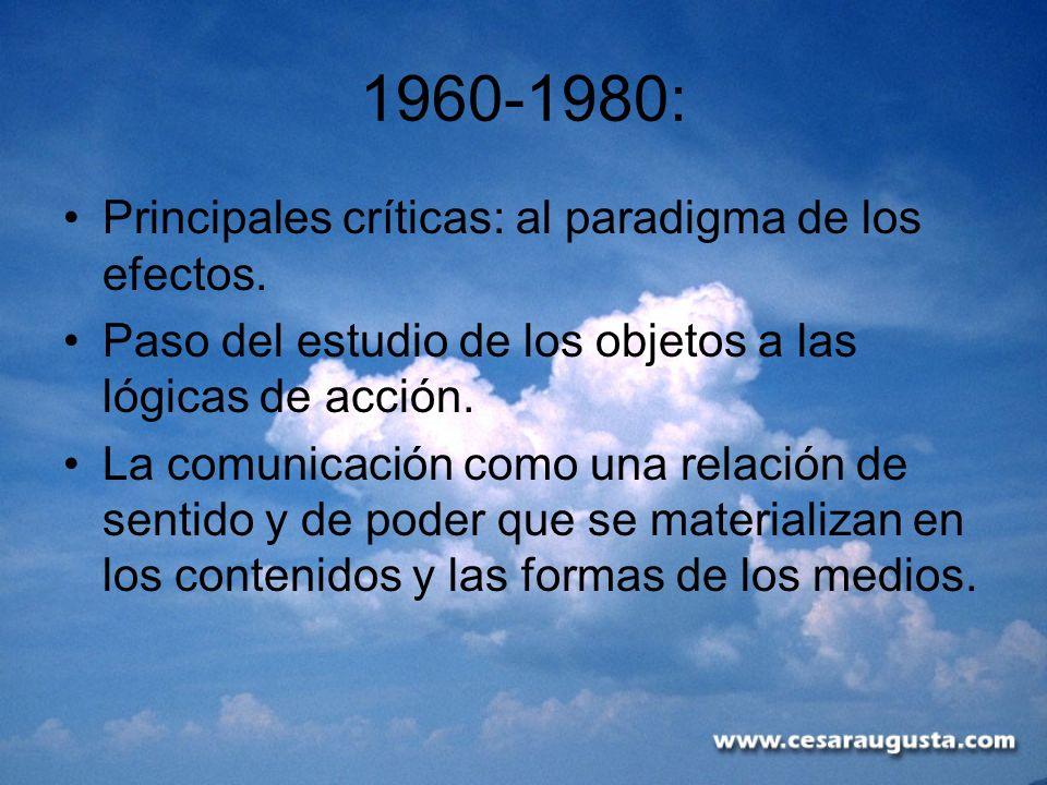 1960-1980: Principales críticas: al paradigma de los efectos. Paso del estudio de los objetos a las lógicas de acción. La comunicación como una relaci
