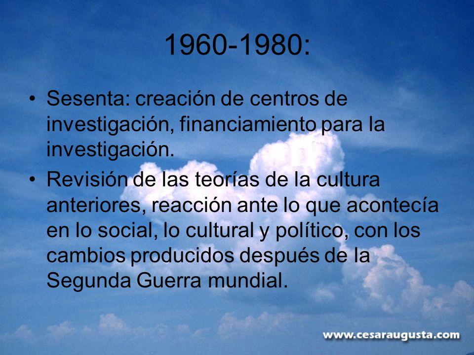 1960-1980: Sesenta: creación de centros de investigación, financiamiento para la investigación. Revisión de las teorías de la cultura anteriores, reac