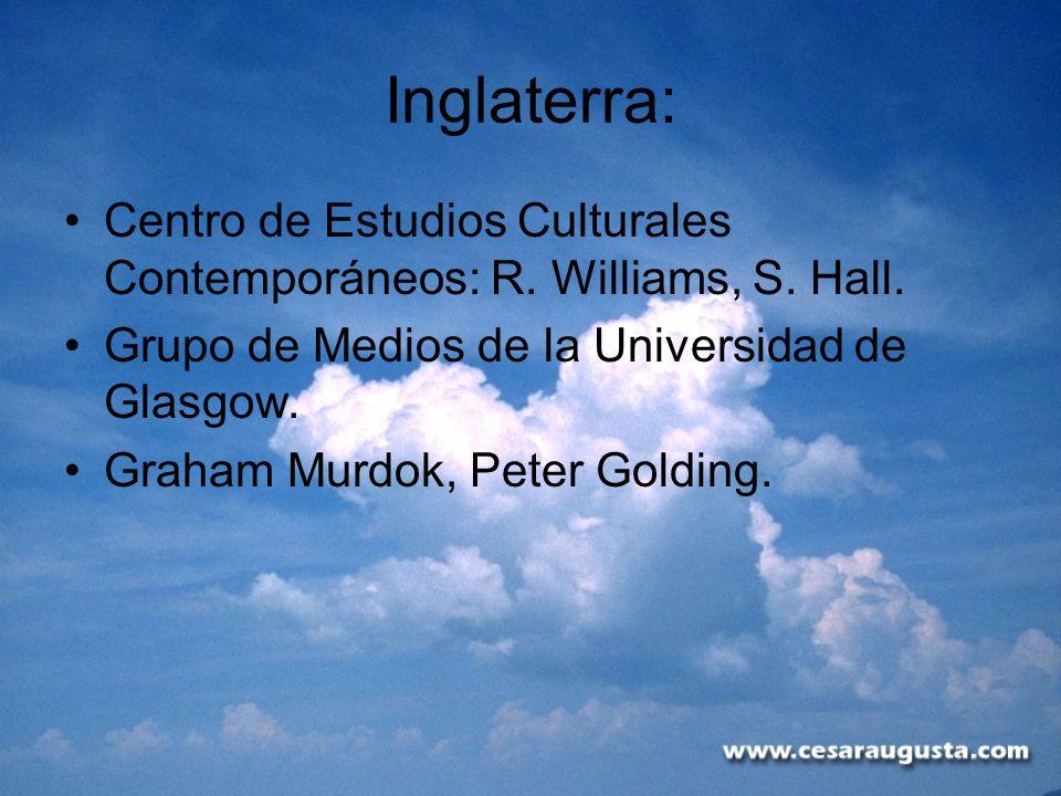 Inglaterra: Centro de Estudios Culturales Contemporáneos: R. Williams, S. Hall. Grupo de Medios de la Universidad de Glasgow. Graham Murdok, Peter Gol