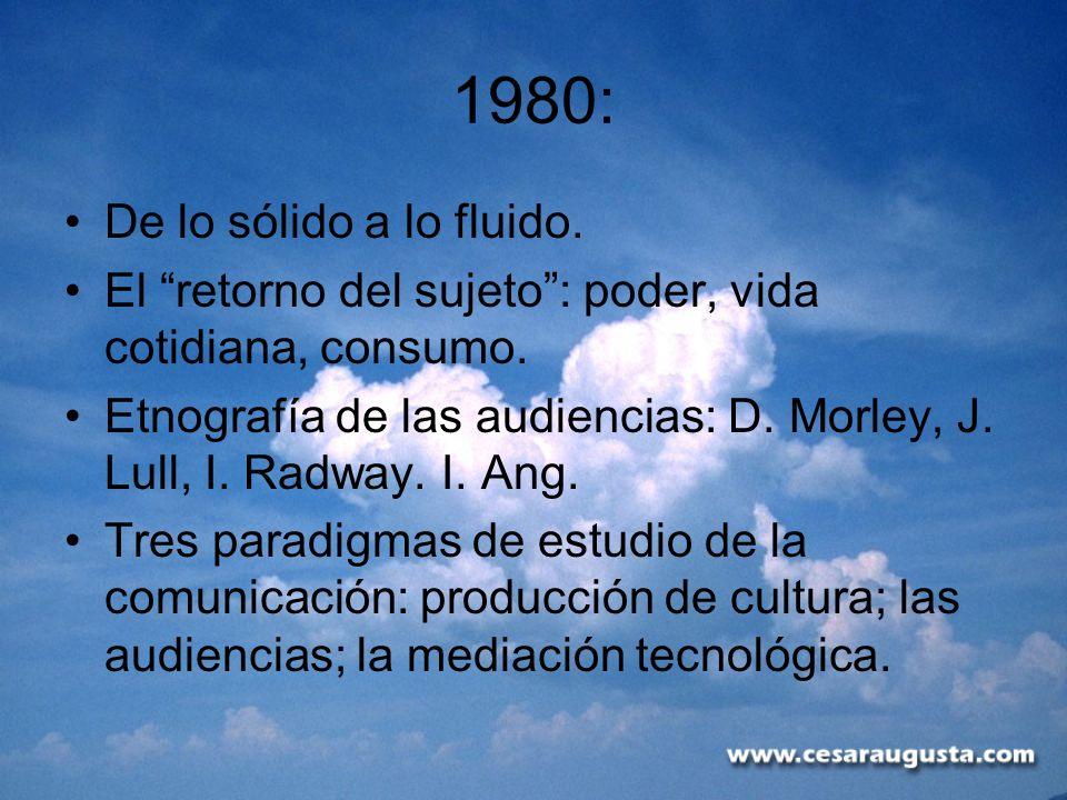 1980: De lo sólido a lo fluido. El retorno del sujeto: poder, vida cotidiana, consumo. Etnografía de las audiencias: D. Morley, J. Lull, I. Radway. I.