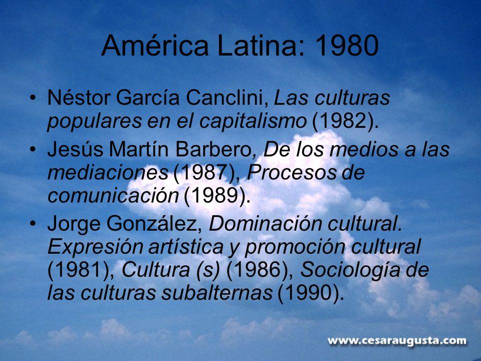 América Latina: 1980 Néstor García Canclini, Las culturas populares en el capitalismo (1982). Jesús Martín Barbero, De los medios a las mediaciones (1