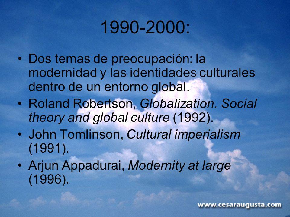 1990-2000: Dos temas de preocupación: la modernidad y las identidades culturales dentro de un entorno global. Roland Robertson, Globalization. Social