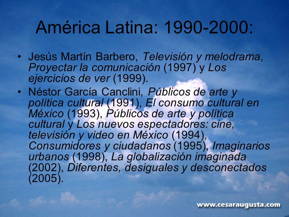 América Latina: 1990-2000: Jesús Martín Barbero, Televisión y melodrama, Proyectar la comunicación (1997) y Los ejercicios de ver (1999). Néstor Garcí