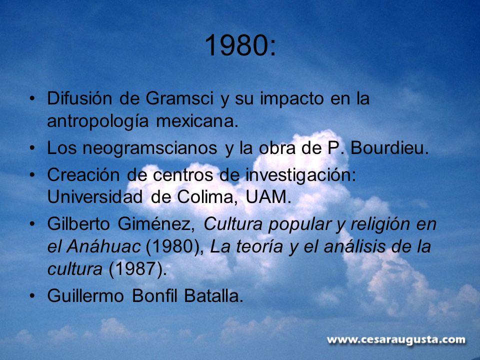 1980: Difusión de Gramsci y su impacto en la antropología mexicana. Los neogramscianos y la obra de P. Bourdieu. Creación de centros de investigación: