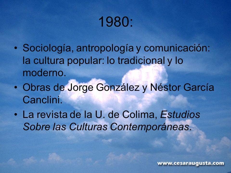 1980: Sociología, antropología y comunicación: la cultura popular: lo tradicional y lo moderno. Obras de Jorge González y Néstor García Canclini. La r