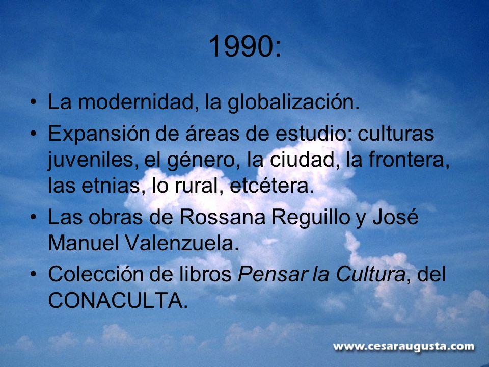 1990: La modernidad, la globalización. Expansión de áreas de estudio: culturas juveniles, el género, la ciudad, la frontera, las etnias, lo rural, etc