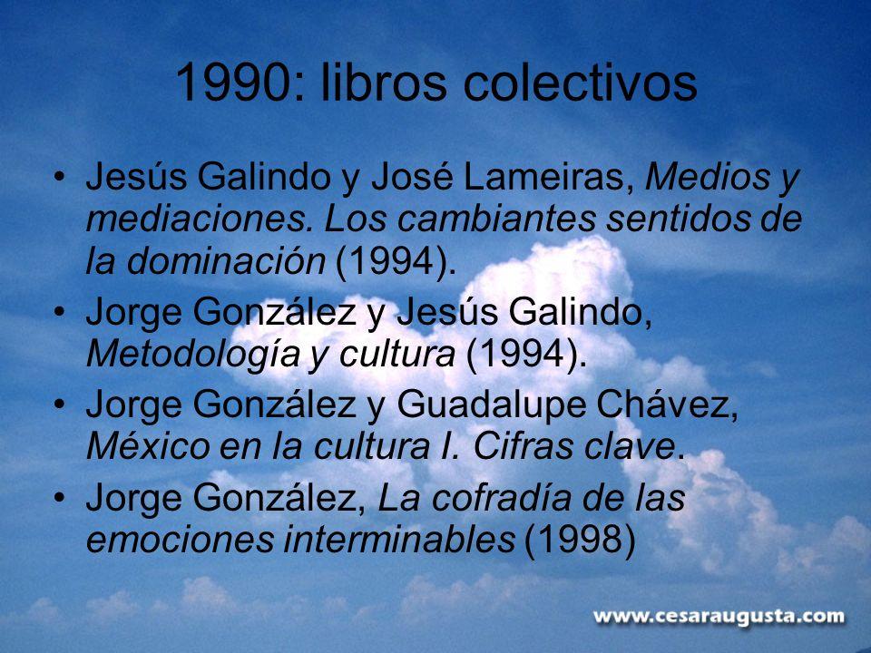 1990: libros colectivos Jesús Galindo y José Lameiras, Medios y mediaciones. Los cambiantes sentidos de la dominación (1994). Jorge González y Jesús G