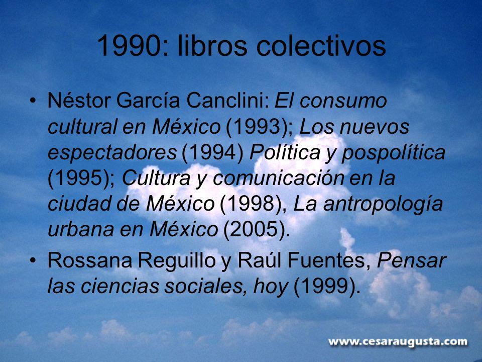 1990: libros colectivos Néstor García Canclini: El consumo cultural en México (1993); Los nuevos espectadores (1994) Política y pospolítica (1995); Cu