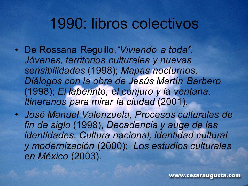 1990: libros colectivos De Rossana Reguillo,Viviendo a toda. Jóvenes, territorios culturales y nuevas sensibilidades (1998); Mapas nocturnos. Diálogos