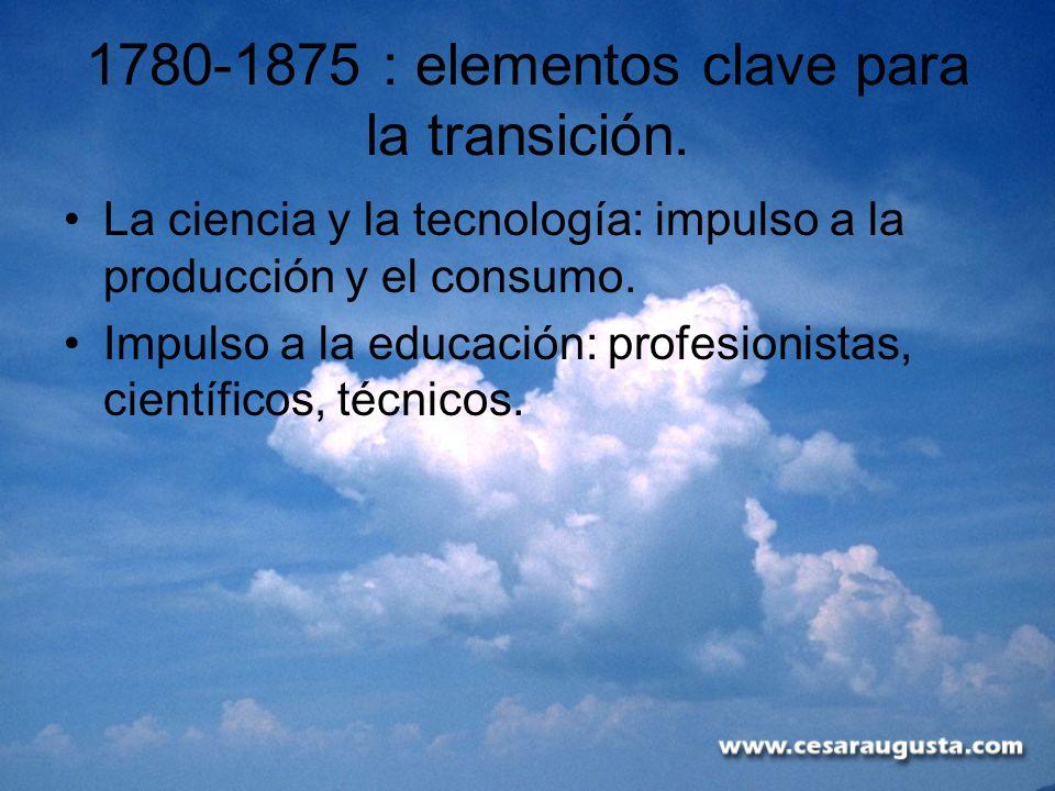 1780-1875 : elementos clave para la transición. La ciencia y la tecnología: impulso a la producción y el consumo. Impulso a la educación: profesionist