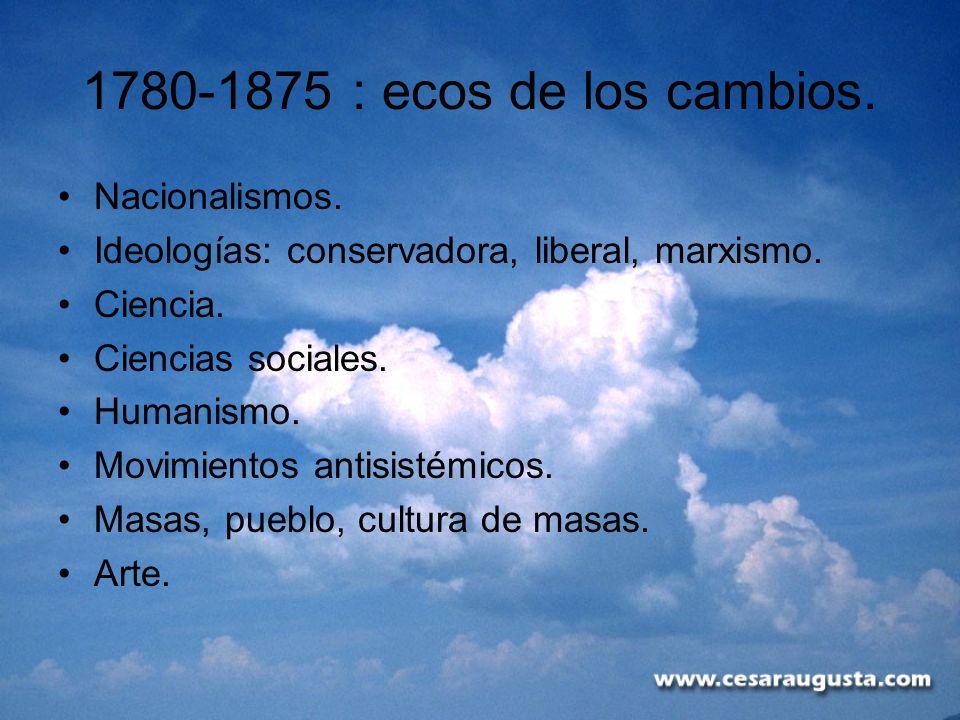 1780-1875 : ecos de los cambios. Nacionalismos. Ideologías: conservadora, liberal, marxismo. Ciencia. Ciencias sociales. Humanismo. Movimientos antisi