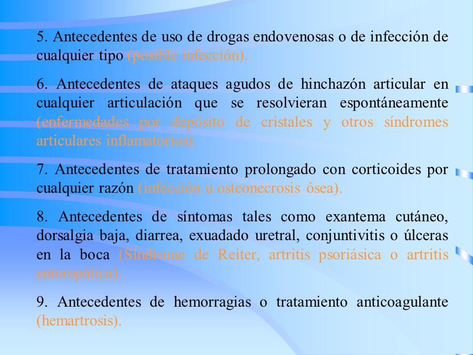 5. Antecedentes de uso de drogas endovenosas o de infección de cualquier tipo (posible infección). 6. Antecedentes de ataques agudos de hinchazón arti