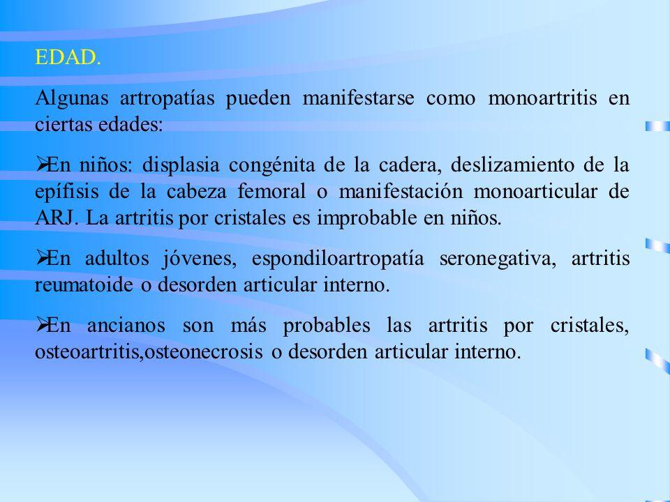 EDAD. Algunas artropatías pueden manifestarse como monoartritis en ciertas edades: En niños: displasia congénita de la cadera, deslizamiento de la epí