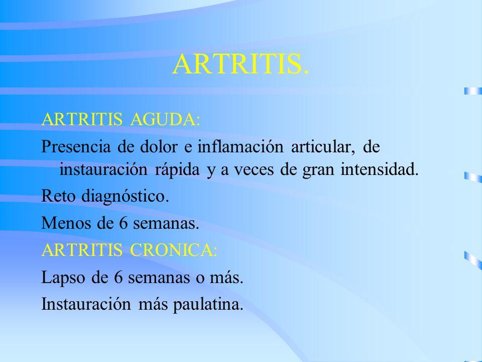 ARTRITIS. ARTRITIS AGUDA: Presencia de dolor e inflamación articular, de instauración rápida y a veces de gran intensidad. Reto diagnóstico. Menos de