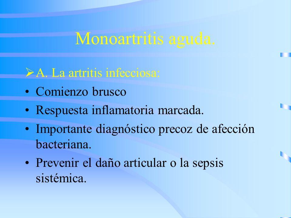 Monoartritis aguda. A. La artritis infecciosa: Comienzo brusco Respuesta inflamatoria marcada. Importante diagnóstico precoz de afección bacteriana. P